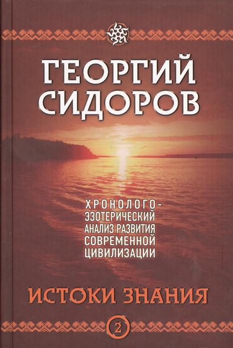 Сидоров Г. Хронолого-эзотерический анализ развития современной цивилизации Истоки знания Книга 2