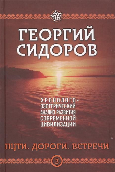 Сидоров Г. Хронолого-эзотерический анализ развития современной цивилизации Пути Дороги Встречи Книга 3