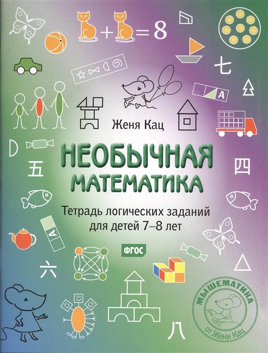 Кац Е. Необычная математика Тетрадь логических заданий для детей 7-8 лет женя кац необычная математика тетрадь логических заданий для детей 5 6 лет