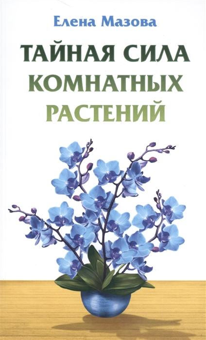 Фото - Мазова Е. Тайная сила комнатных растений мазова е лунные рецепты благополучия 4 е изд
