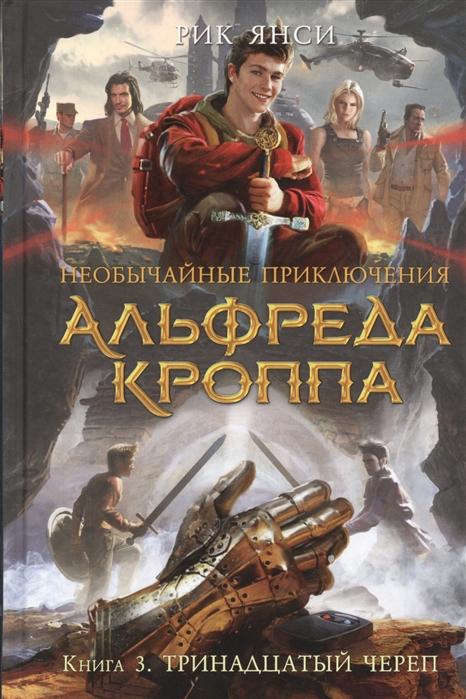 Янси Р. Необычайные приключения Альфреда Кроппа Книга 3 Тринадцатый череп цена 2017