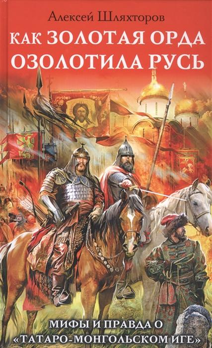 Шляхторов А. Как Золотая Орда озолотила Русь Мифы и правда о татаро-монгольском иге