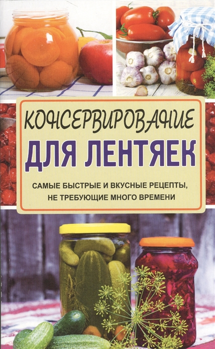 Кизима Г. Консервирование для лентяек Самые быстрые и вкусные рецепты не требующие много времени
