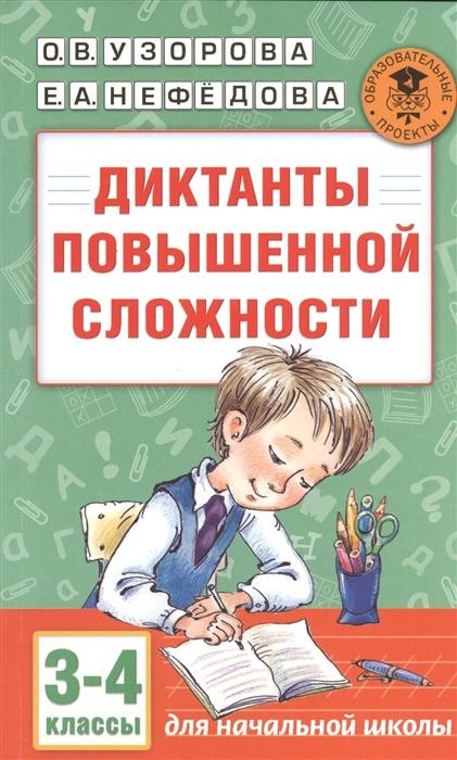 Узорова О., Нефедова Е. Диктанты повышенной сложности 3-4 классы Для начальной школы