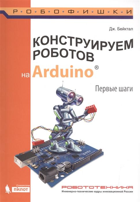 Бейктал Дж. Конструируем роботов на Arduino Первые шаги бейктал дж конструируем роботов на arduino первые шаги