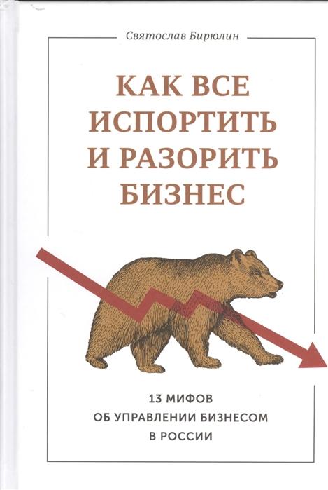 Бирюлин С. Как все испортить и разорить бизнес 13 мифов об управлении бизнесом в России