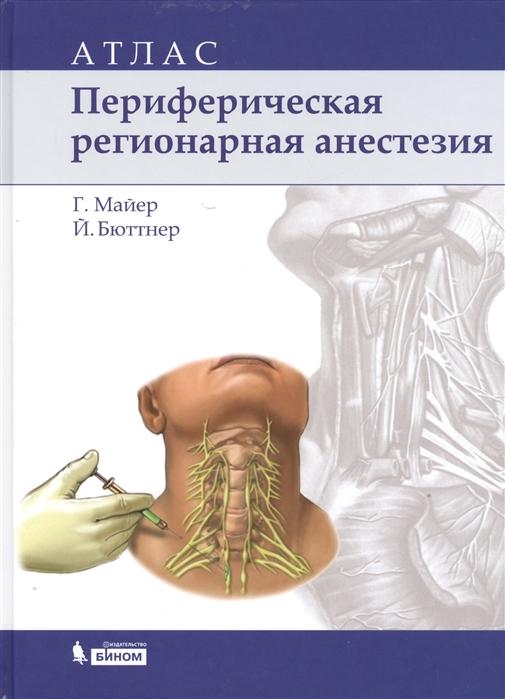 Майер Г., Бюттнер Й. Периферическая регионарная анестезия Атлас майер г периферическая регионарная анестезия атлас 2 е изд испр