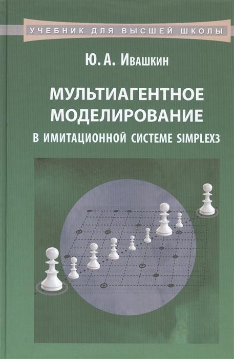 Ивашкин Ю. Мультиагентное моделирование в имитационной системе Simplex3 Учебное пособие