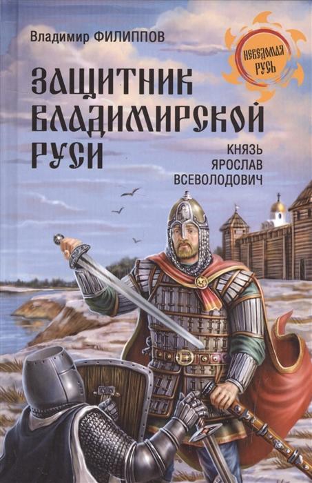 Филиппов В. Защитник Владимирской Руси Князь Ярослав Всеволодович цена