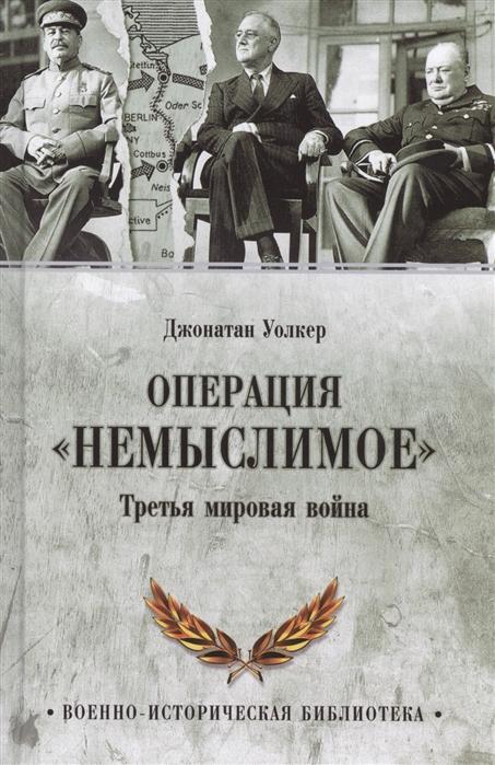 Уолкер Д. Операция Немыслимое Третья мировая война уолкер д операция немыслимое третья мировая война