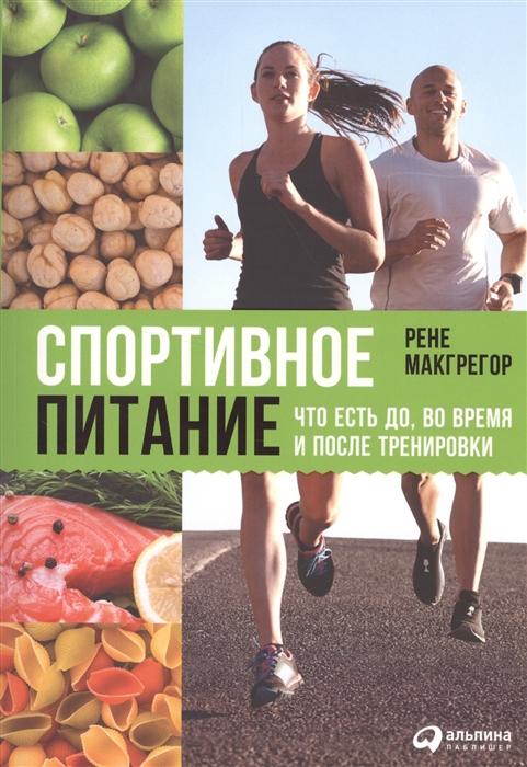 Макгрегор Р. Спортивное питание Что есть до во время и после тренировки