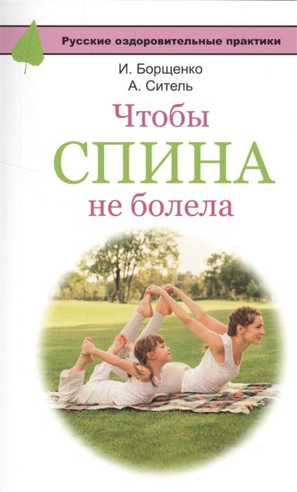 Борщенко И., Ситель А. Чтобы спина не болела игорь борщенко чтобы не болела спина 24 упражнения 15 минут в день