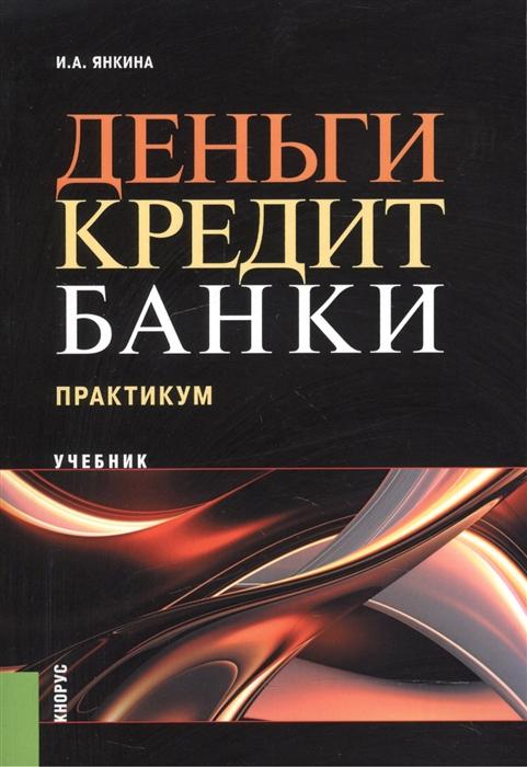Янкина И. Деньги кредит банки Практикум Учебник