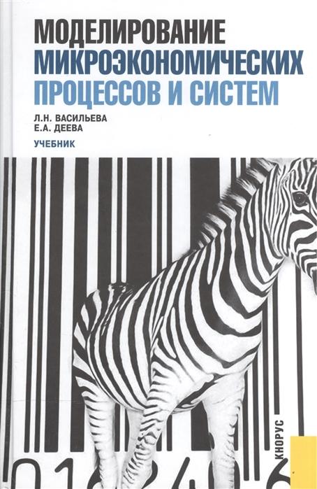 Васильева Л., Деева Е. Моделирование микроэкономических процессов и систем Учебник