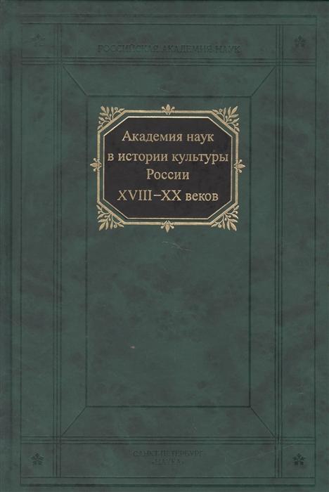 Академия наук в истории культуры России XVIII-XX веков