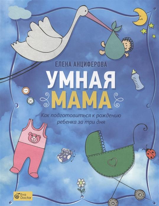 Анциферова Е. Умная мама Как подготовиться к рождению ребенка за три дня