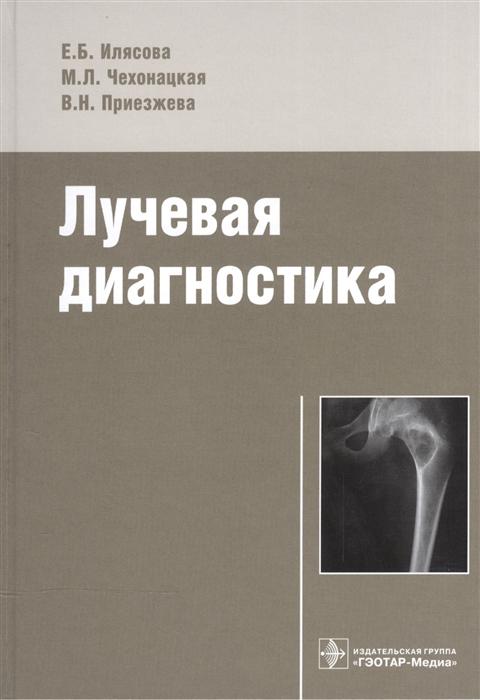 Илясова Е., Чехонацкая М., Приезжева В. Лучевая диагностика Учебное пособие