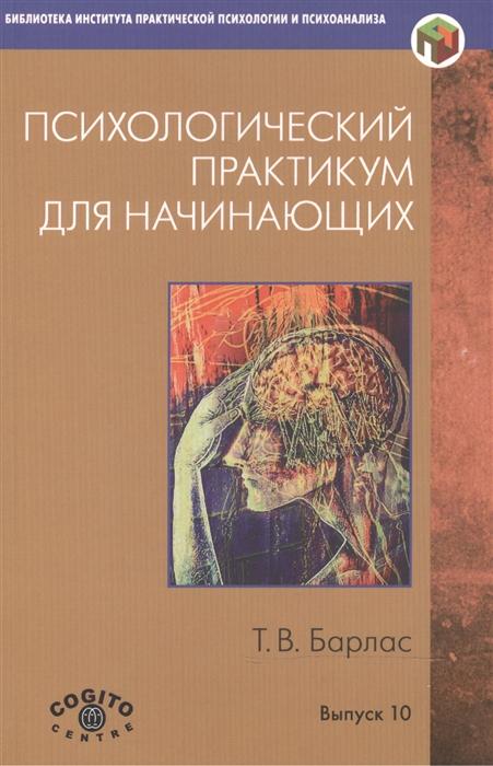 Барлас Т. Психологический практикум для начинающих диагностика здоровья психологический практикум