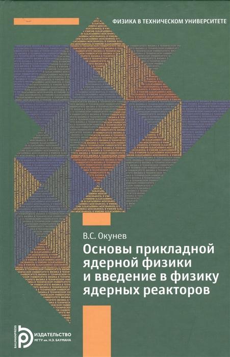Окунев В. Основы прикладной ядерной физики и введение в физику ядерных реакторов цены онлайн