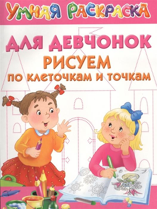 Дмитриева В. (сост.) Умная раскраска Для девчонок Рисуем по клеткам и точкам
