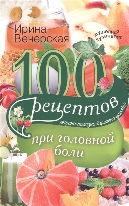 Вечерская И. 100 рецептов при головной боли вечерская и 100 рецептов при болезнях поджелудочной железы