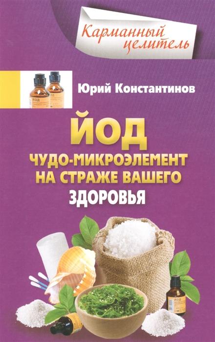 Константинов Ю. Йод Чудо-микроэлемент на страже вашего здоровья