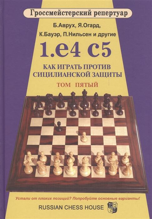 Аврух Б. 1 е4 с5 Как играть против сицилианской защиты Том 5