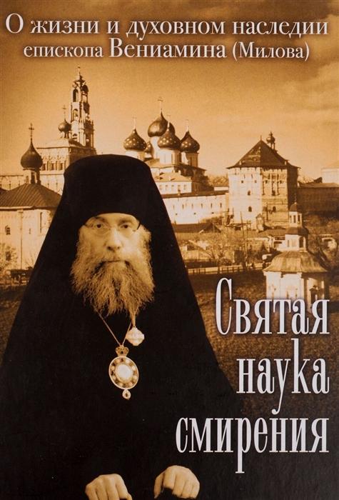 Горенок Н. (ред.-сост.) Святая наука смирения О жизни и духовном наследии епископа Вениамина Милова