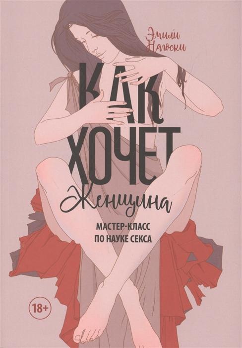 Нагоски Э. Как хочет женщина Мастер-класс по науке секса роман сергеев как хочет женщина эмили нагоски обзор