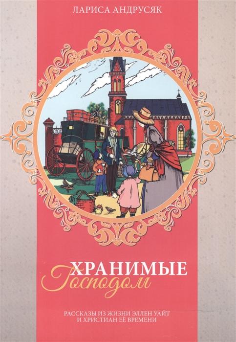 Купить Хранимые Господом Рассказы из жизни Эллен Уайт и христиан ее времени, Источник жизни, Детская религиозная литература