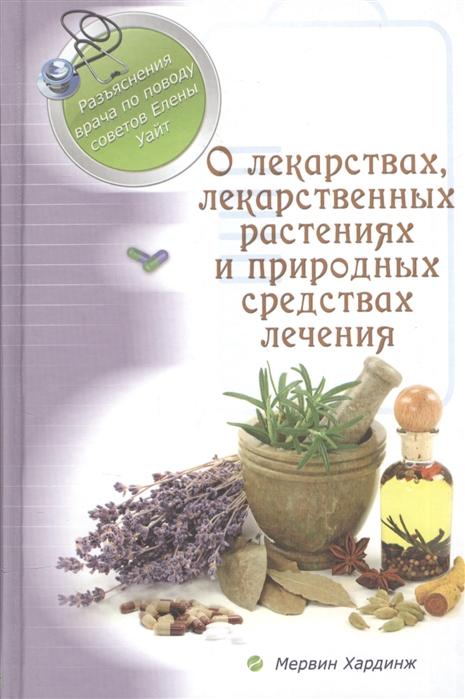 Хардинж М. О лекарствах лекарственных растениях и природных лечебных средствах Разъяснения врача по поводу советов Елены Уайт