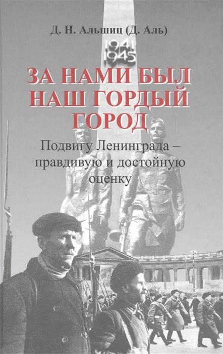 Альшиц Д. За нами был наш гордый город Подвигу Ленинграда - правдивую и достойную оценку