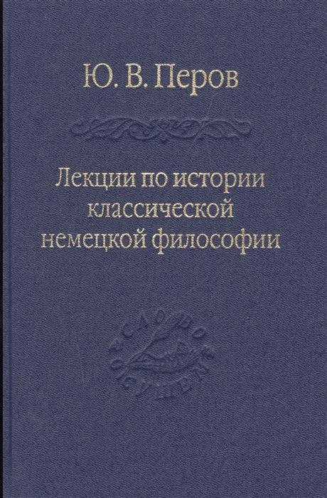 Перов Ю. Лекции по истории классической немецкой философии перов ю ипц