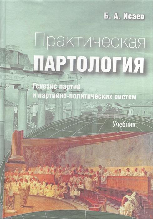 Исаев Б. Практическая партология Генезис партий и партийно-политических систем Учебник цена