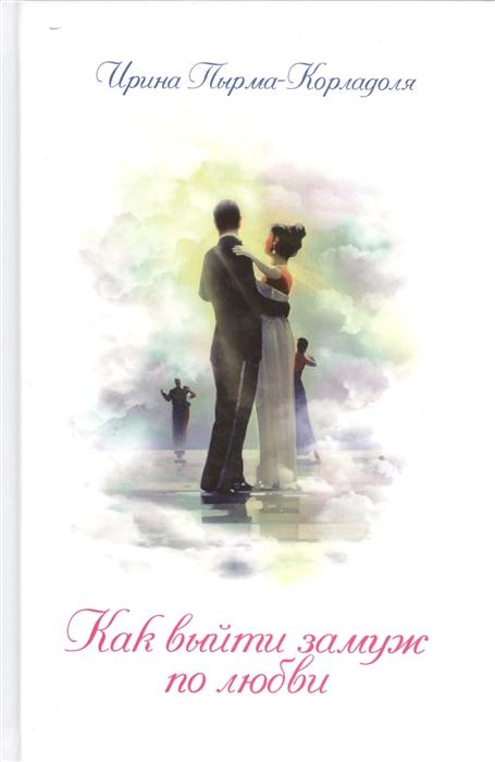 Пырма-Корладоля И. Как выйти замуж по любви