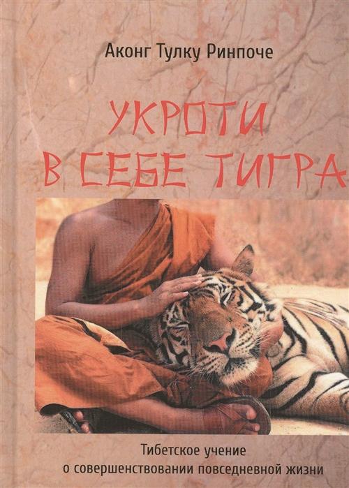Аконг Тулку Ринпоче Укроти в себе тигра Тибетское учение о совершенствовании повседневной жизни рингу тулку ринпоче буддийская медитация сборник