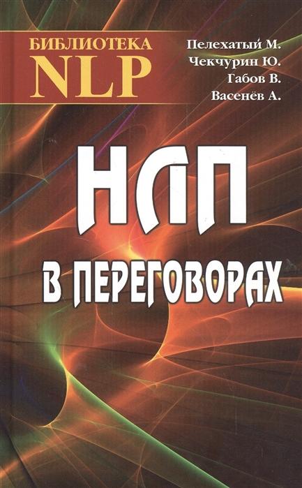 цена на Пелехатый М., Чекчурин Ю., Габов В., Васенев А. НЛП в переговорах