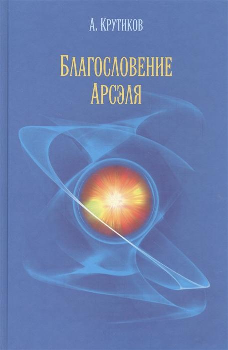 Крутиков А. Благословение Арсэля Повесть