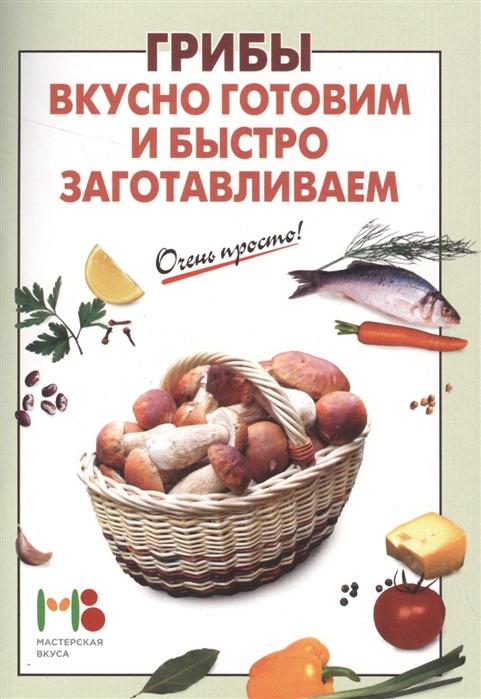 Вайник А. (сост.) Грибы Вкусно готовим и быстро заготавливаем готовим быстро и вкусно