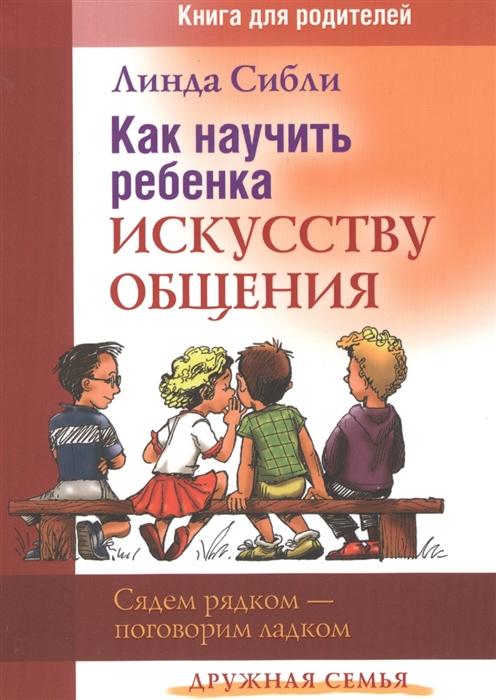 Сибли Л. Как научить ребенка искусству общения Книга для родителей