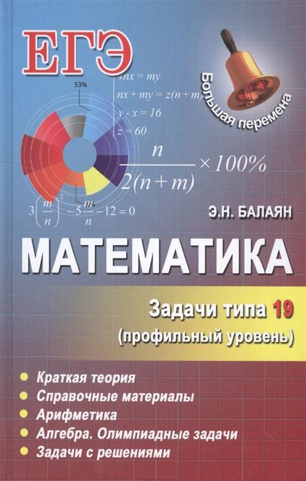 Балаян Э. Математика Задачи типа 19 профильный уровень Краткая теория Справочные материалы Арифметика Алгебра Олимпиадные задачи Задачи с решениями