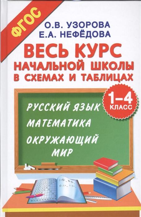 Узорова О Нефедова Е Весь курс начальной школы в схемах и таблицах 1-4 класс Русский язык математика окружающий мир