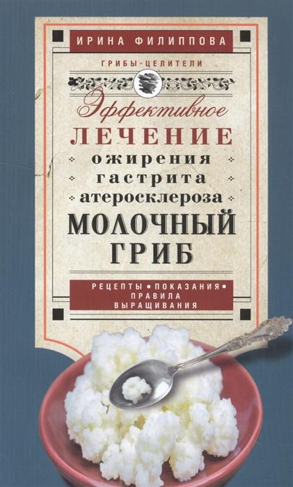 Фото - Филиппова И. Молочный гриб Эффективное лечение ожирения гастрита атеросклероза Рецепты показания правила выращивания филиппова и здоровье в лукошке эффективное лечение онкологии ожирения псориаза
