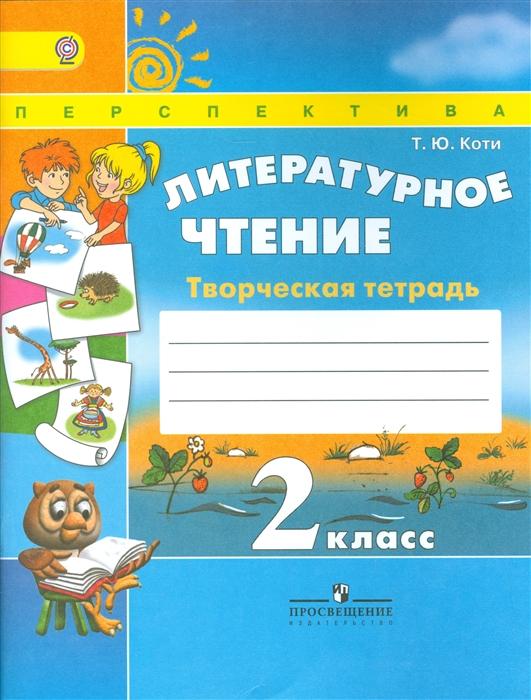 Коти Т. Литературное чтение 2 класс Творческая тетрадь Учеб для общеобразоват организаций