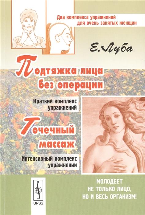 Луба Е. Подтяжка лица без операции и точечный массаж Два комплекса упражнений для очень занятых женщин