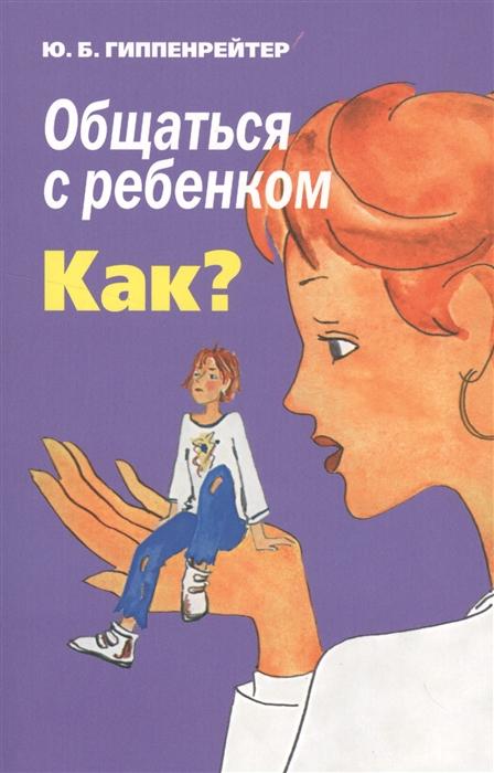 Гиппенрейтер Ю. Общаться с ребенком Как ю гиппенрейтер большая книга общения с ребенком