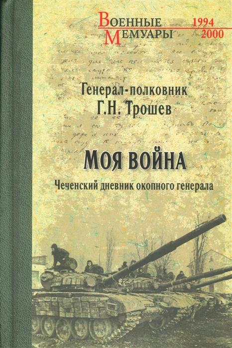 Моя война Чеченский дневник окопного генерала