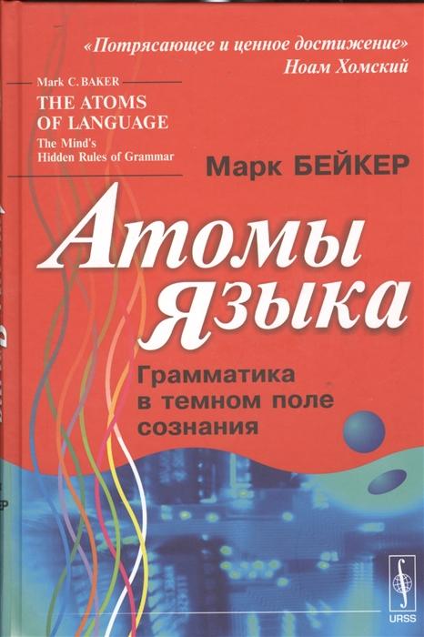 Бейкер М. Атомы языка Грамматика в темном поле сознания гиренок ф аутография языка и сознания