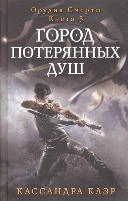 клэр к орудия смерти книга пятая город потерянных душ Клэр К. Орудия Смерти Книга 5 Город потерянных душ