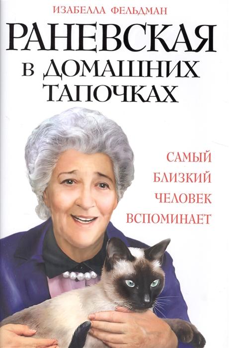 Фельдман И. Раневская в домашних тапочках Самый близкий человек вспоминает